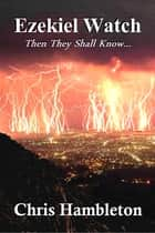 Ezekiel Watch - Then They Shall Know ebook by Chris Hambleton