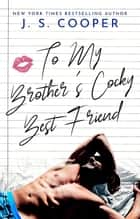 To My Brother's Cocky Best Friend - The Inappropriate Bachelors, #4 ebook by J. S. Cooper