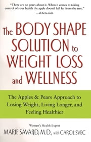 The Body Shape Solution to Weight Loss and Wellness - The Apples & Pears Approach to Losing Weight, Living Longer, and Feeling Healthier ebook by Carol Svec,M.D. Marie Savard, M.D.