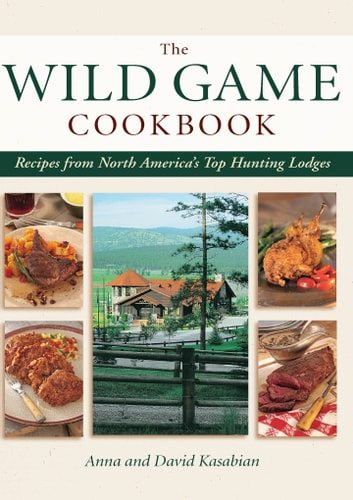 Wild Game Cookbook - Recipes from North America's Top Hunting Lodges ebook by David Kasabian,Anna Kasabian