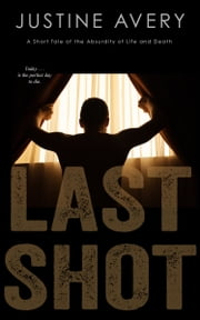 Last Shot (a Short Tale of the Absurdity of Life and Death) ebook by Justine Avery