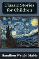 A Collection of Classic Stories for Children ebook by Hamilton Wright Mabie