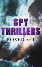 SPY THRILLERS - Boxed Set - True Espionage Stories and Biographies, Action Thrillers, International Mysteries, War Stories: 77 Novels & Short Stories ebook by John Buchan, E. Philips Oppenheim, Erskine Childers,...