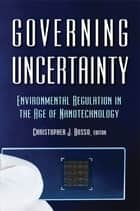 Governing Uncertainty - Environmental Regulation in the Age of Nanotechnology ebook by Christopher Bosso