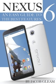 Nexus 6: An Easy Guide to the Best Features ebook by Jacob Gleam