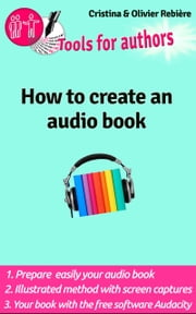 How to create an audio book - Create your audio book easily! ebook by Olivier Rebiere, Cristina Rebiere