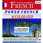 Power French Accelerated - The Fastest and Easiest Way to Speak and Understand French! American Instructor and a Native French Speaker Teach You How to Speak Authentic French Quickly, Easily, and Enjoyably! audiobook by Mark Frobose