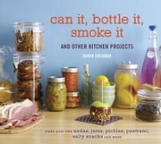 Can It, Bottle It, Smoke It - And Other Kitchen Projects ebook by Karen Solomon