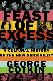 Feast of Excess - A Cultural History of the New Sensibility ebook by George Cotkin