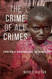 The Crime of All Crimes - Toward a Criminology of Genocide ebook by Nicole Rafter