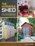 The Versatile Shed - How To Build, Renovate and Customize Your Bonus Space ebook by Chris Gleason
