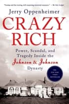 Crazy Rich - Power, Scandal, and Tragedy Inside the Johnson & Johnson Dynasty eBook by Jerry Oppenheimer