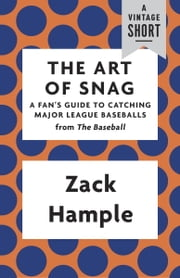 The Art of Snag - A Fan's Guide to Catching Major League Baseballs ebook by Zack Hample