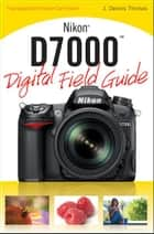 Nikon D7000 Digital Field Guide ebook by J. Dennis Thomas