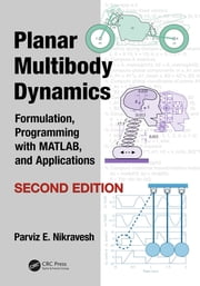 Planar Multibody Dynamics - Formulation, Programming with MATLAB®, and Applications, Second Edition ebook by Parviz  E. Nikravesh