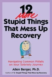 12 More Stupid Things That Mess Up Recovery - Navigating Common Pitfalls on Your Sobriety Journey ebook by Allen Berger, Ph. D.