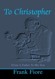 To Christopher - From A Father To His Son ebook by Frank Fiore