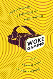 Woke Gaming - Digital Challenges to Oppression and Social Injustice ebook by Kishonna L. Gray, David J. Leonard