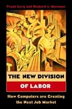 The New Division of Labor - How Computers Are Creating the Next Job Market ebook by Frank Levy, Richard J. Murnane