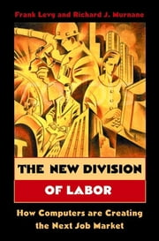 The New Division of Labor - How Computers Are Creating the Next Job Market ebook by Frank Levy,Richard J. Murnane
