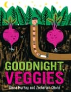 Goodnight, Veggies ebook by Diana Murray, Zachariah OHora