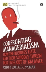 Confronting Managerialism - How the Business Elite and Their Schools Threw Our Lives Out of Balance ebook by Robert R. Locke, J.-C. Spender