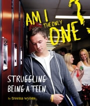 Am I the Only One - Struggling Being a Teen ebook by Treena Wynes