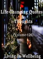 Life Changing Quotes & Thoughts (Volume 126) - Motivational & Inspirational Quotes ebook by Dr.Purushothaman Kollam