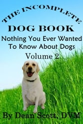 The Incomplete Dog Book: Nothing You Ever Wanted To Know About Dogs Volume 2 ebook by Dean Scott