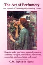 The Art Of Perfumery ebook by G. W. Septimus Piesse
