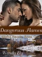 Dangerous Flames - Mafia Hearts, #1 ebook by Wendy Ely