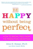 Be Happy Without Being Perfect ebook by Alice D. Domar, Ph.D.,Alice Lesch Kelly