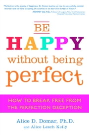 Be Happy Without Being Perfect - How to Break Free from the Perfection Deception ebook by Alice D. Domar, Ph.D.,Alice Lesch Kelly