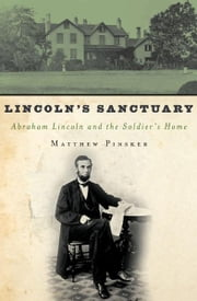 Lincoln's Sanctuary - Abraham Lincoln and the Soldiers' Home ebook by Matthew Pinsker