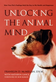 Unlocking the Animal Mind - How Your Pet's Feelings Hold the Key to His Health and Happiness ebook by Franklin McMillan,Kathryn Lance,Bob Barker