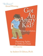 Got An Angry kid? - Parenting Spike, A Seriously Difficult Child ebook by Andrew D. Gibson