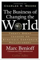 The Business of Changing the World : Twenty Great Leaders on Strategic Corporate Philanthropy - Twenty Great Leaders on Strategic Corporate Philanthropy ebook by