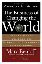 The Business of Changing the World : Twenty Great Leaders on Strategic Corporate Philanthropy - Twenty Great Leaders on Strategic Corporate Philanthropy ebook by Marc Benioff, Carlye Adler