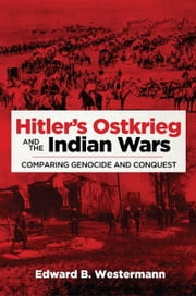 Hitler's Ostkrieg and the Indian Wars - Comparing Genocide and Conquest ebook by Edward B. Westermann