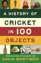 A History of Cricket in 100 Objects ebook by Gavin Mortimer