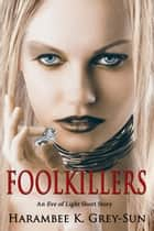 FoolKillers: An Eve of Light Short Story ebook by Harambee K. Grey-Sun