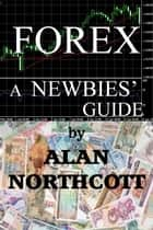 Forex A Newbies' Guide ebook by Alan Northcott