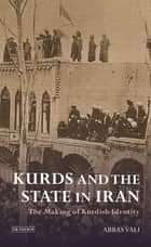 Kurds and the State in Iran - The Making of Kurdish Identity ebook by Abbas Vali