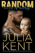Random Acts of Baby (Random Book #11) - Small Town Romantic Comedy Surprise Baby Romance ebook by Julia Kent