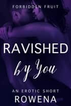 Ravished by You: An Erotic Short ebook by Rowena