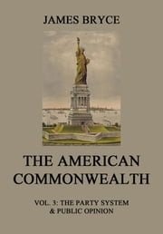 The American Commonwealth - Vol. 3: The Party System & Public Opinion ebook by James Bryce