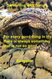Swimming with Gators - For every good thing in life there is always something that is not so good. ebook by Bullgator