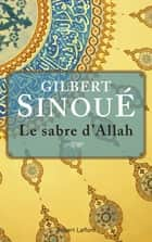 Le Sabre d'Allah ebook by Gilbert SINOUÉ
