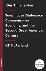 Our Time Is Now - Tough Love Diplomacy, Commonsense Economy, and the Second Great American Century ebook by KT McFarland