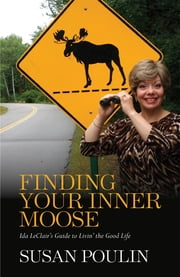 Finding Your Inner Moose - Ida LeClair's Guide to Livin' the Good Life ebook by Susan Poulin